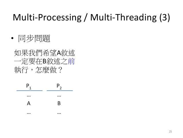 Multi-Processing / Multi-Threading (3)  •同步問題  25  P1  P2  …  …  A  B  …  …  如果我們希望A敘述 一定要在B敘述之前 執行,怎麼做?