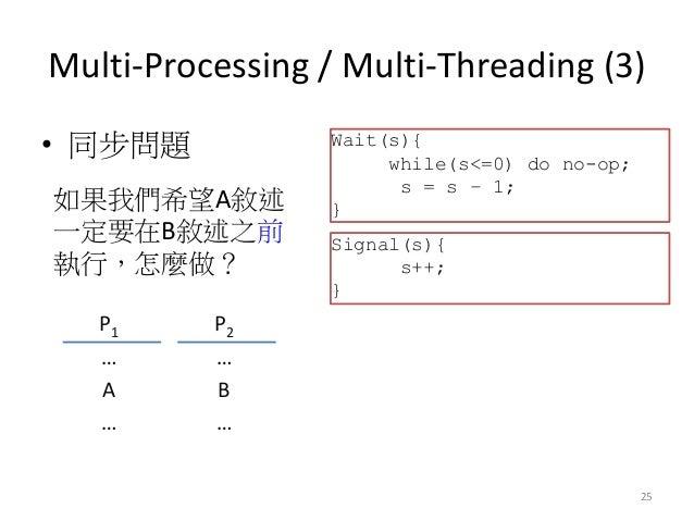 Multi-Processing / Multi-Threading (3)  •同步問題  25  P1  P2  …  …  A  B  …  …  如果我們希望A敘述 一定要在B敘述之前 執行,怎麼做?  Wait(s){  while(...