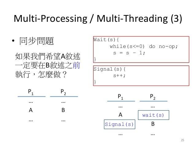 Multi-Processing / Multi-Threading (3)  •同步問題  25  P1  P2  …  …  A  B  …  …  如果我們希望A敘述 一定要在B敘述之前 執行,怎麼做?  Wait(s){ while(s...