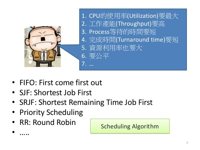 1.CPU的使用率(Utilization)要最大  2.工作產能(Throughput)要高  3.Process等待的時間要短  4.完成時間(Turnaround time)要短  5.資源利用率也要大  6.要公平  7.…  •FIF...
