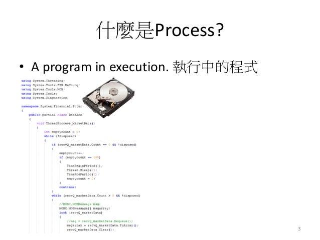 什麼是Process?  •A program in execution. 執行中的程式  3