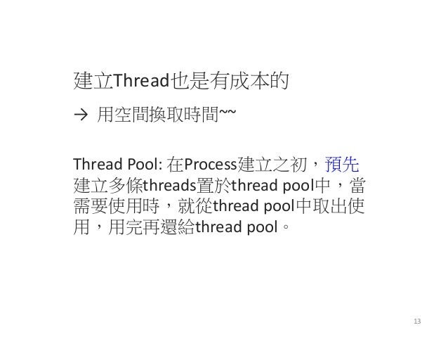 建立Thread也是有成本的  → 用空間換取時間~~  Thread Pool: 在Process建立之初,預先 建立多條threads置於thread pool中,當 需要使用時,就從thread pool中取出使 用,用完再還給threa...