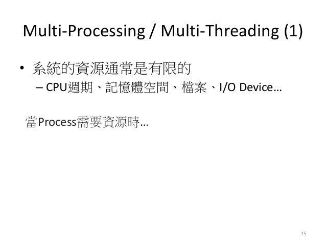 Multi-Processing / Multi-Threading (1)  15  •系統的資源通常是有限的  –CPU週期、記憶體空間、檔案、I/O Device…  當Process需要資源時…