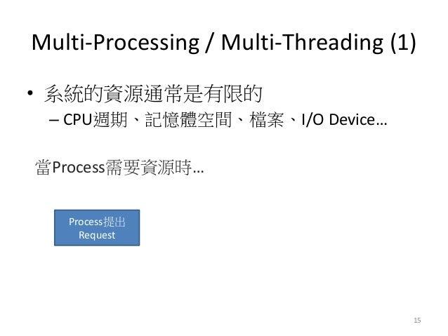 Multi-Processing / Multi-Threading (1)  15  •系統的資源通常是有限的  –CPU週期、記憶體空間、檔案、I/O Device…  當Process需要資源時…  Process提出 Request