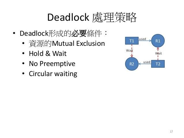 Deadlock 處理策略  17  •Deadlock形成的必要條件:  •資源的Mutual Exclusion  •Hold & Wait  •No Preemptive  •Circular waiting  T1  R1  used ...