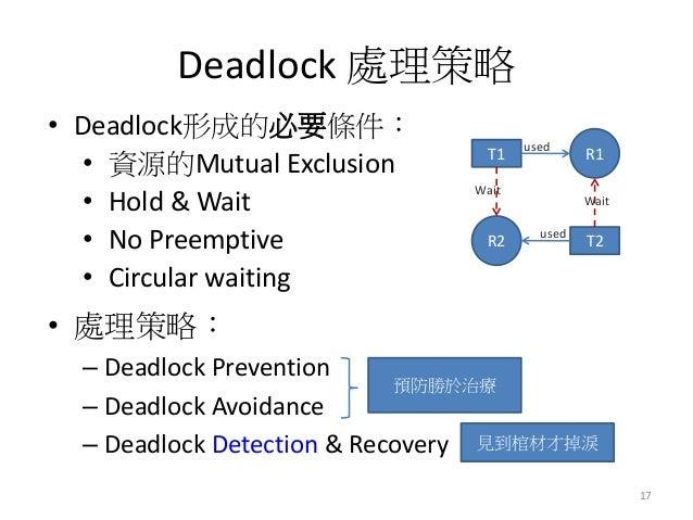 Deadlock 處理策略  •處理策略:  –Deadlock Prevention  –Deadlock Avoidance  –Deadlock Detection & Recovery  17  •Deadlock形成的必要條件:  •...