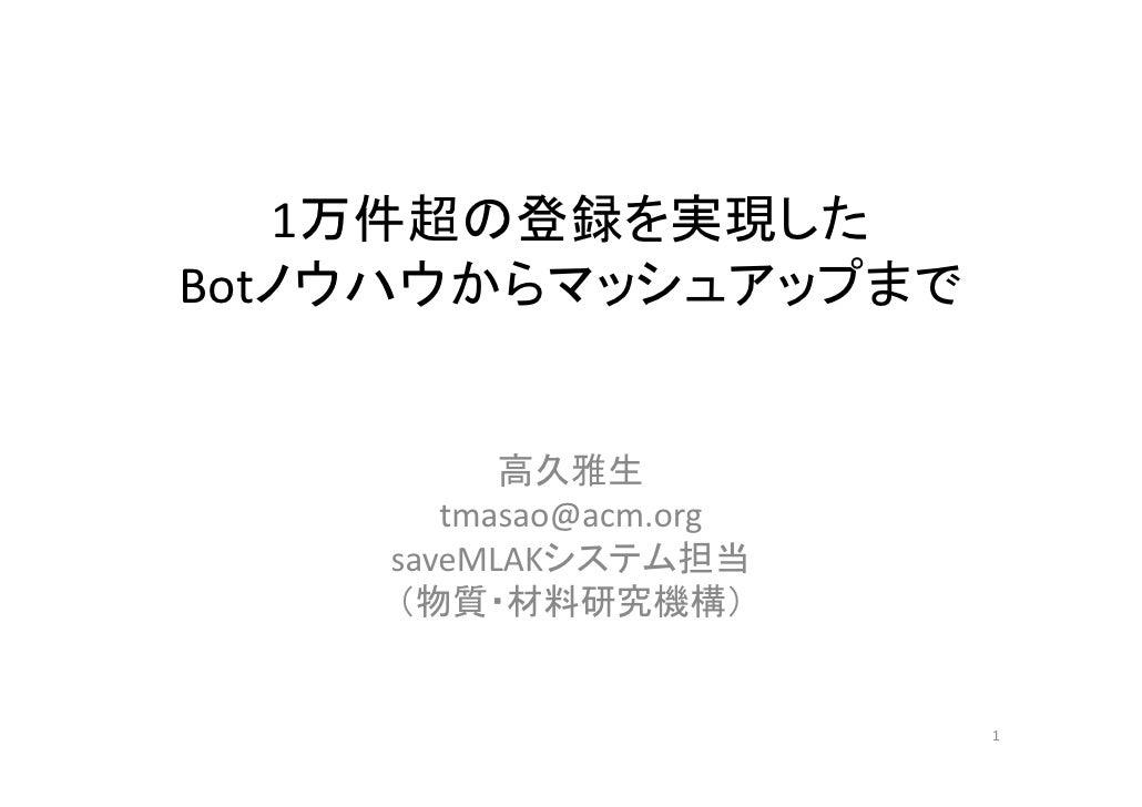 1万件超の登録を実現したBotノウハウからマッシュアップまで          高久雅生       tmasao@acm.org    saveMLAKシステム担当    (物質・材料研究機構)                        1