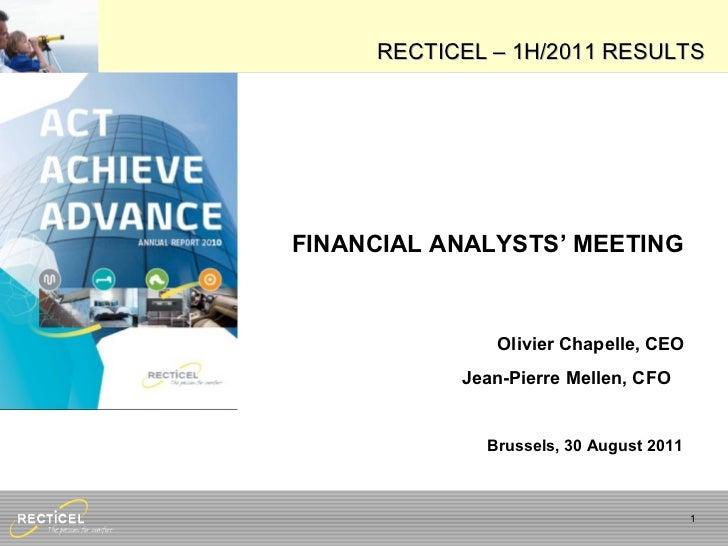 FINANCIAL ANALYSTS'  MEETING Olivier Chapelle, CEO Jean-Pierre Mellen, CFO   Brussels, 30 August 2011 RECTICEL – 1H/2011 R...