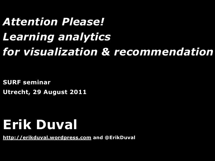 Attention Please!Learning analyticsfor visualization & recommendationSURF seminarUtrecht, 29 August 2011Erik Duvalhttp://e...