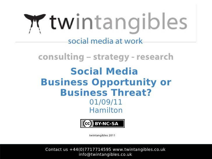 Social Media  Business Opportunity or Business Threat? 01/09/11 Hamilton Contact us +44(0)7717714595 www.twintangibles.co....