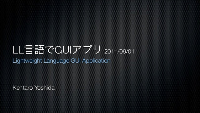 LL言語でGUIアプリ 2011/09/01Lightweight Language GUI ApplicationKentaro Yoshida