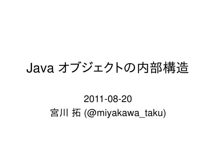 Java オブジェクトの内部構造       2011-08-20  宮川 拓 (@miyakawa_taku)