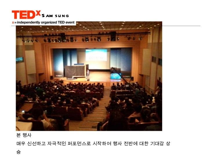 본 행사 매우 신선하고 자극적인 퍼포먼스로 시작하여 행사 전반에 대한 기대감 상승 직후 퍼포먼스의 기획자에 대한 강연으로 컨텐츠간 연관성과 강연 몰입도 높임 Samsung