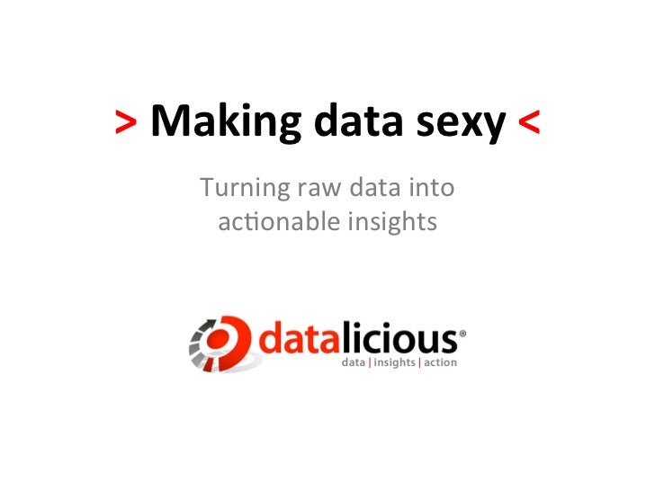 > Making data sexy <        Turning raw data into          ac.onable insights