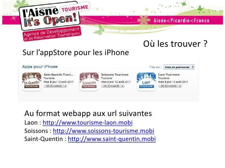 Où les trouver ?<br />Sur l'appStore pour les iPhone<br />Au format webapp aux url suivantes<br />Laon : http://www.touris...