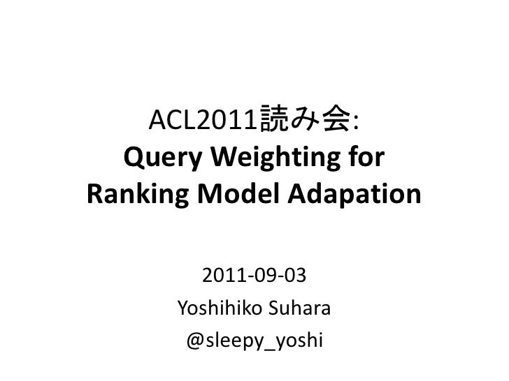 ACL2011読み会:  Query Weighting forRanking Model Adapation        2011-09-03      Yoshihiko Suhara       @sleepy_yoshi