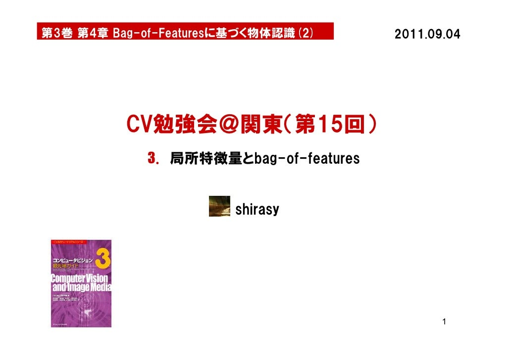 第3巻 第4章 Bag-of-Featuresに基づく物体認識(2)      2011.09.04          CV勉強会@関東(第15回)             3. 局所特徴量とbag-of-features           ...