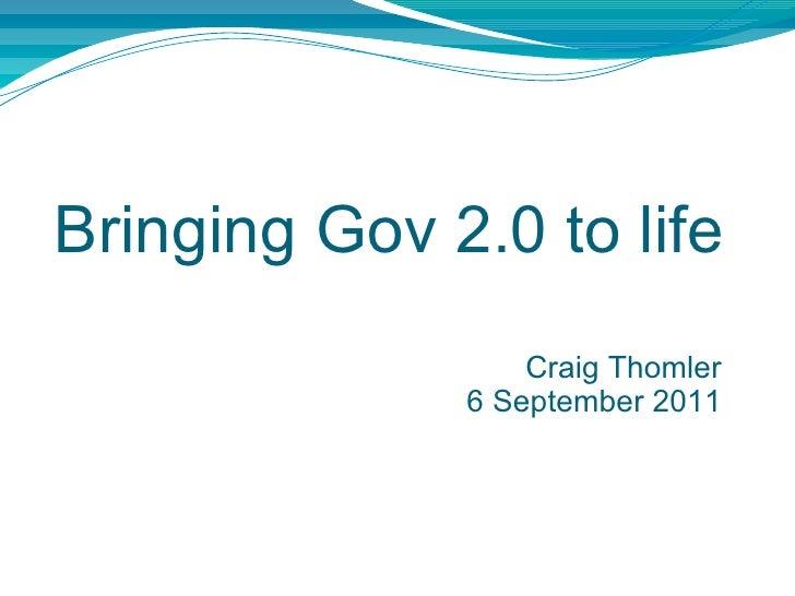 Bringing Gov 2.0 to life Craig Thomler 6 September 2011