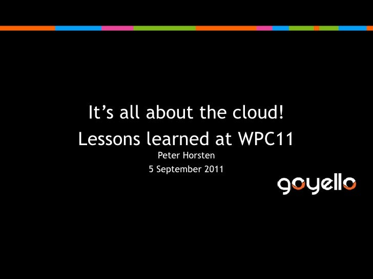It's all about the cloud!<br />Lessons learned at WPC11Peter Horsten<br />5 September 2011<br />