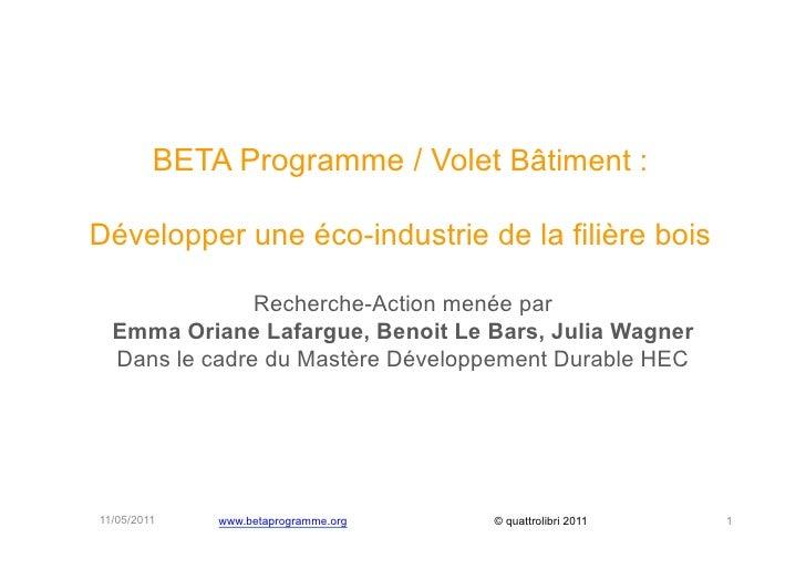 BETA Programme / Volet Bâtiment :Développer une éco-industrie de la filière bois               Recherche-Action menée par ...