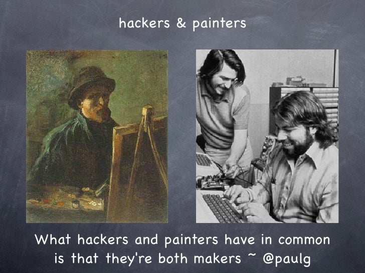 hackers & paintersWhat hackers and painters have in common  is that theyre both makers ~ @paulg