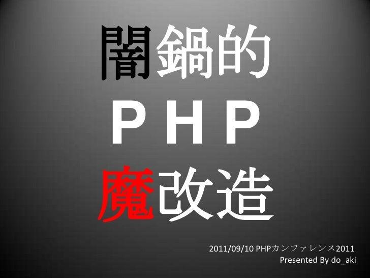 闇鍋的P H P魔改造<br />2011/09/10 PHPカンファレンス2011<br />Presented By do_aki<br />