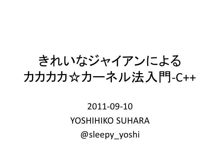 きれいなジャイアンによるカカカカ☆カーネル法入門-C++       2011-09-10    YOSHIHIKO SUHARA      @sleepy_yoshi