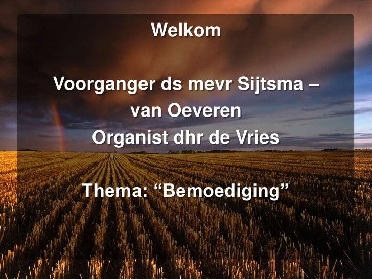 "Welkom<br />Voorganger ds mevr Sijtsma – <br />van Oeveren<br />Organist dhr de Vries<br />Thema: ""Bemoediging""<br />"