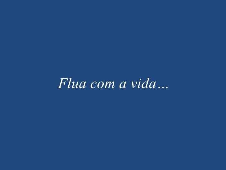 Flua com a vida…