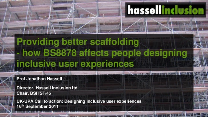 Providing better scaffolding - how BS8878 affects people designing inclusive user experiences <br />Prof Jonathan Hassell<...