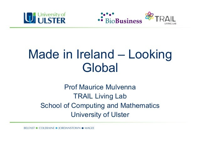 Made in Ireland – Looking Global Prof Maurice Mulvenna TRAIL Living Lab School of Computing and Mathematics University of ...