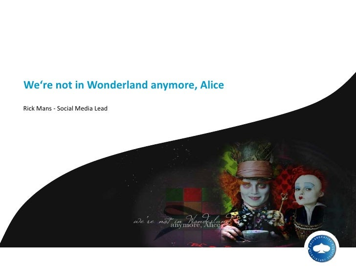 We're not in Wonderlandanymore, Alice<br />Rick Mans - Social Media Lead<br />