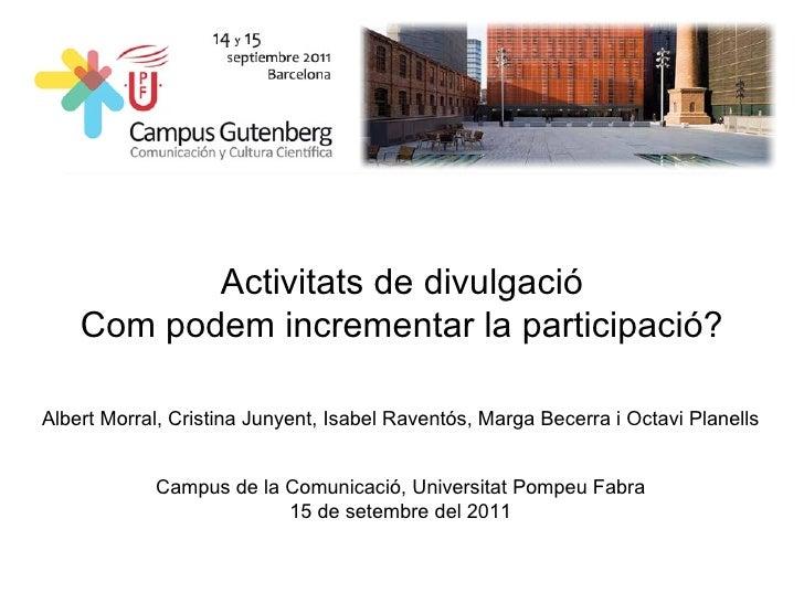 Activitats de divulgació Com podem incrementar la participació? Albert Morral, Cristina Junyent, Isabel Raventós, Marga Be...