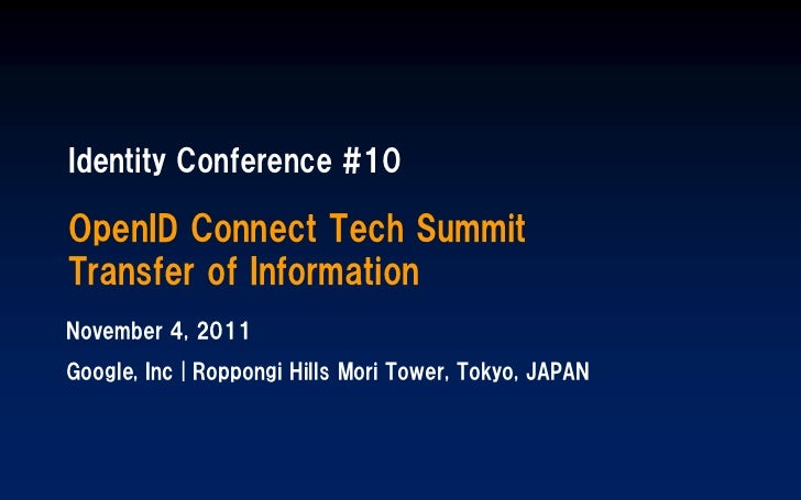 Identity Conference #10OpenID Connect Tech SummitTransfer of InformationNovember 4, 2011Google, Inc | Roppongi Hills Mori ...