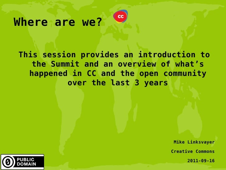 Where are we? This session provides an introduction to the Summit and an overview of what's happened in CC and the open co...