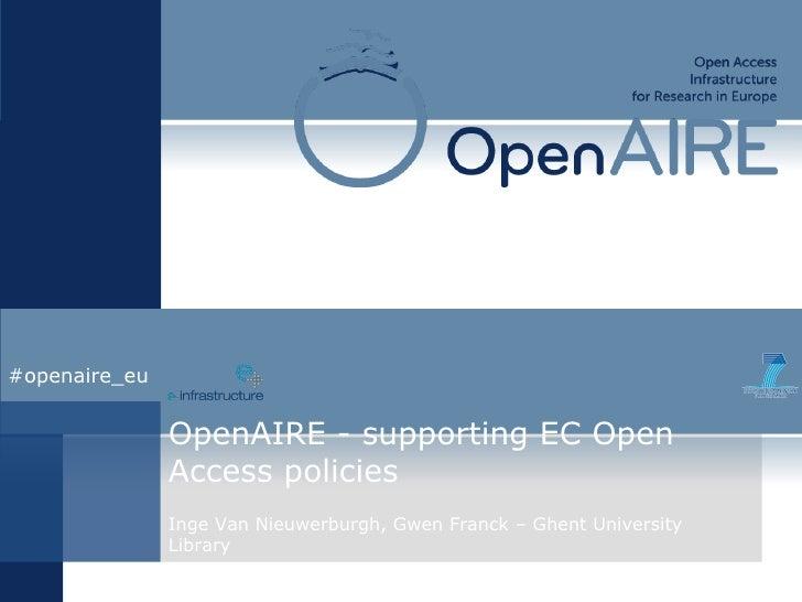 OpenAIRE - supporting EC Open Access policies Inge Van Nieuwerburgh, Gwen Franck – Ghent University Library #openaire_eu