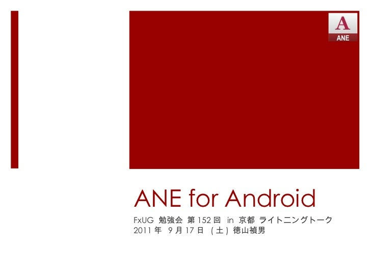 ANE for Android FxUG  勉強会 第 152 回  in  京都 ライトニングトーク 2011 年  9 月 17 日  ( 土 )  徳山禎男