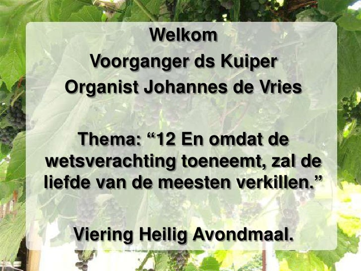 """Welkom<br />Voorganger ds Kuiper<br />Organist Johannes de Vries<br />Thema: """"12 En omdat de wetsverachting toeneemt, zal ..."""