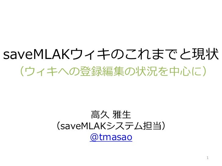 saveMLAKウィキのこれまでと現状(ウィキへの登録編集の状況を中⼼に)          ⾼久 雅⽣    (saveMLAKシステム担当)          @tmasao                       1