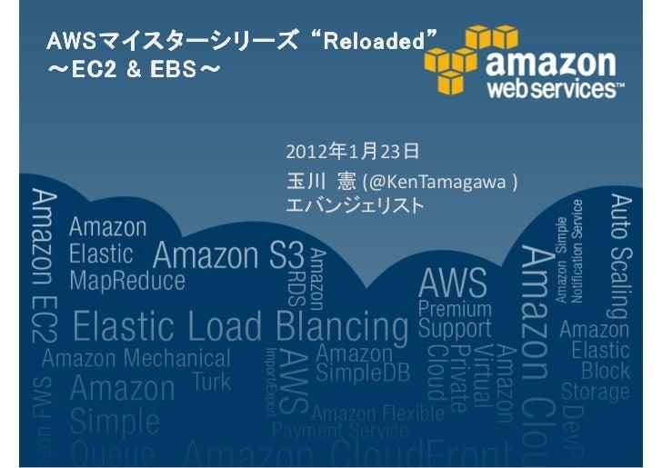 "AWSマイスターシリーズAWS マイスターシリーズ ""Reloaded""        EBS~~ EC2 & EBS ~              2012年1月23日              玉川 憲 (@KenTamagawa )   ..."