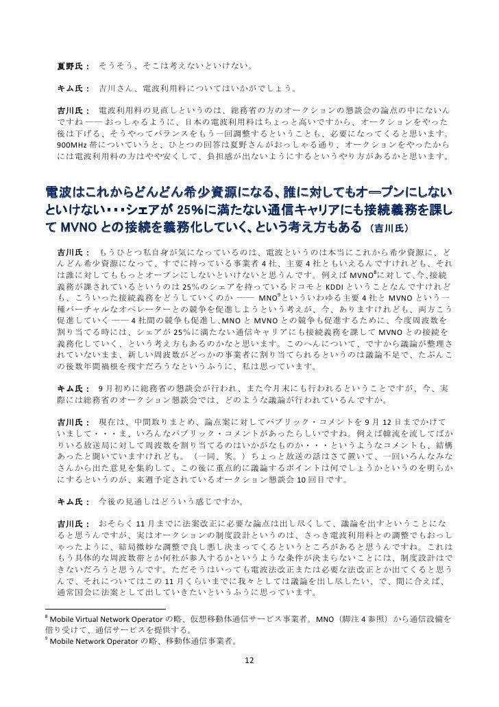 夏野氏: そうそう、そこは考えないといけない。    キム氏: 吉川さん、電波利用料についてはいかがでしょう。    吉川氏: 電波利用料の見直しというのは、総務省の方のオークションの懇談会の論点の中にないん    ですね ―― おっしゃるよう...