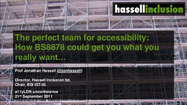 The perfect team for accessibility: How BS8878 could get you what you really want… Prof Jonathan Hassell (@jonhassell) Dir...