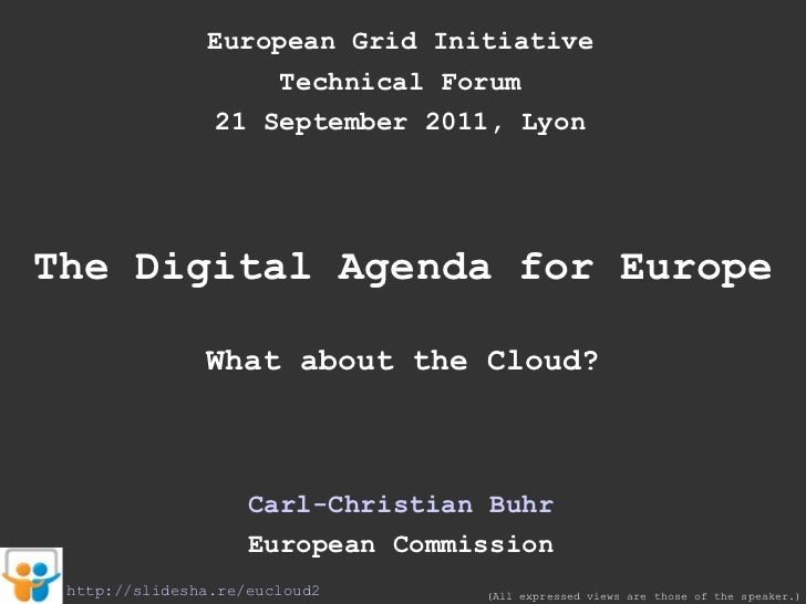 European Grid Initiative Technical Forum 21 September 2011, Lyon The Digital Agenda for Europe What about the Cloud? Carl-...