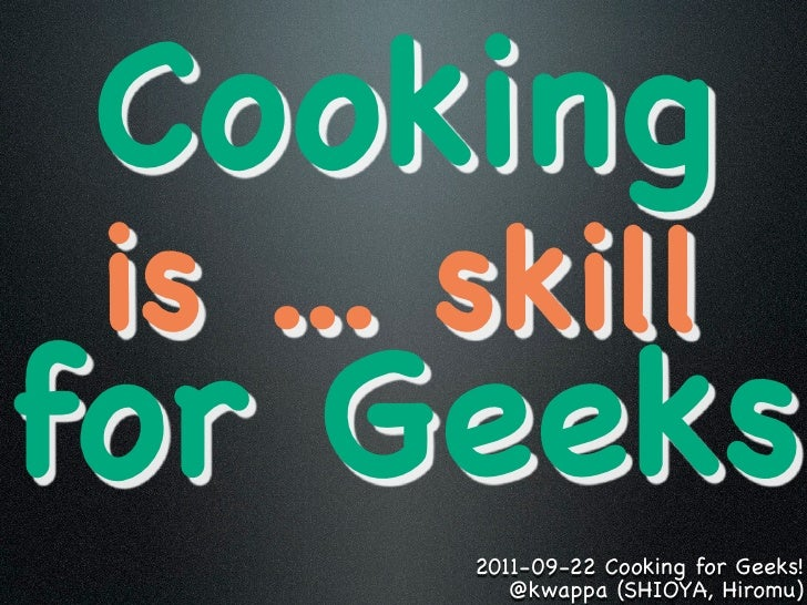 Cooking is ... skillfor Geeks        2011-09-22 Cooking for Geeks!           @kwappa (SHIOYA, Hiromu)