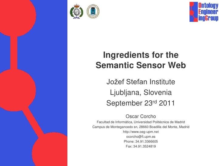 Ingredients for the Semantic Sensor Web<br />Jožef Stefan Institute<br />Ljubljana, Slovenia<br />September 23rd 2011<br /...