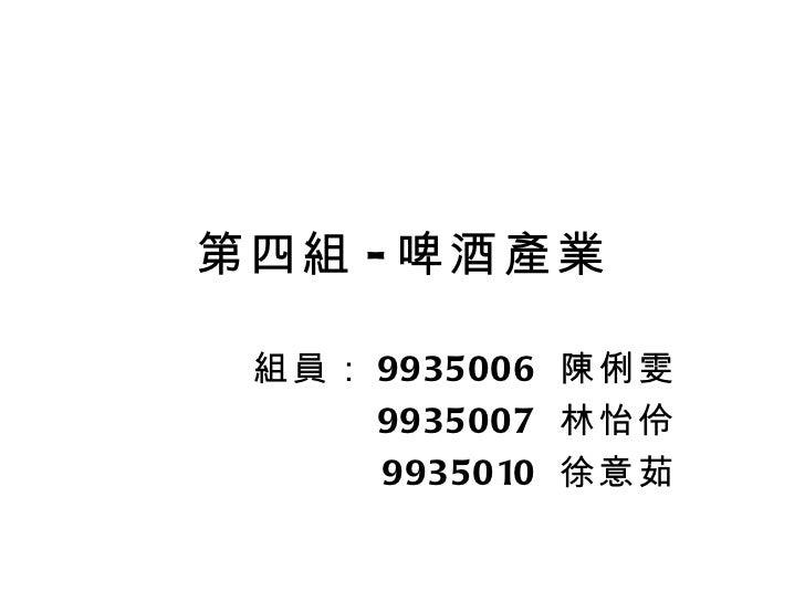 第四組 - 啤酒產業 組員: 9935006  陳俐雯 9935007  林怡伶 9935010  徐意茹