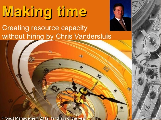 Making timeCreating resource capacitywithout hiring by Chris VandersluisProject Management 2012: Findings of the year