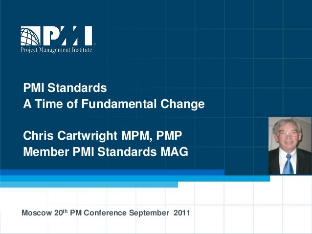 PMI StandardsA Time of Fundamental ChangeChris Cartwright MPM, PMPMember PMI Standards MAGMoscow 20th PM Conference Septem...