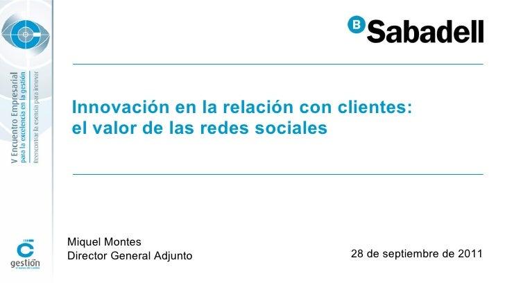 Innovación en la relación con clientes: el valor de las redes sociales 28 de septiembre de 2011 Miquel Montes Director Gen...