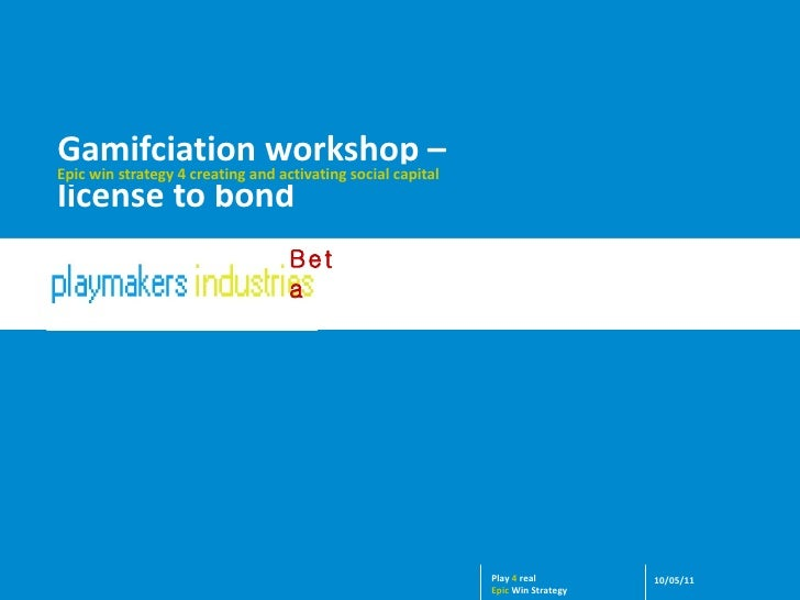 Gamifciation workshop –  license to bond Epic win strategy 4 creating and activating social capital 10/05/11 Play  4  real...